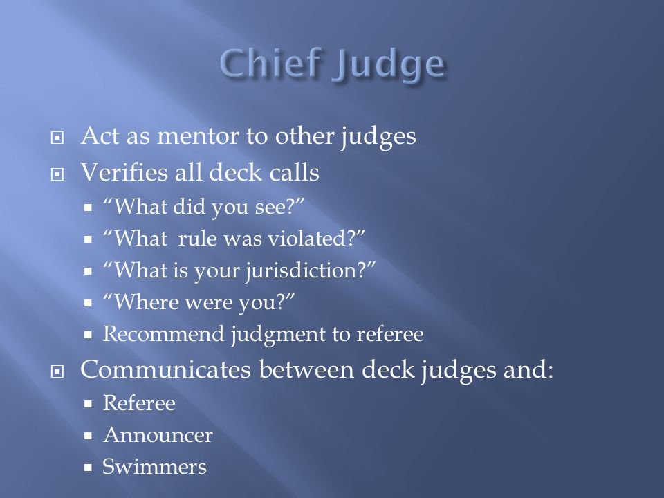Act as mentor to other judges Verifies all deck calls What did you see? What rule was violated? What is your jurisdiction? Where were you? Recommend j