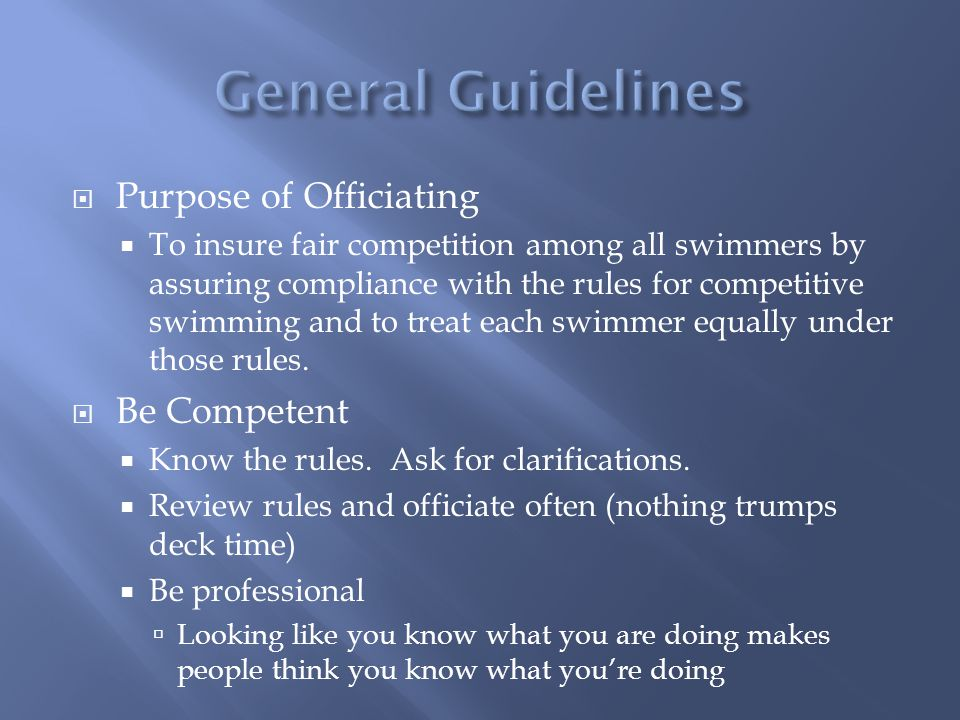 Purpose of Officiating To insure fair competition among all swimmers by assuring compliance with the rules for competitive swimming and to treat each