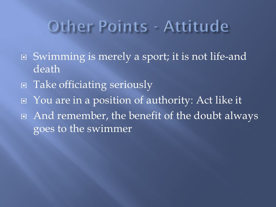 Swimming is merely a sport; it is not life-and death Take officiating seriously You are in a position of authority: Act like it And remember, the bene