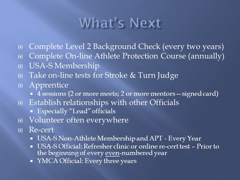 Complete Level 2 Background Check (every two years) Complete On-line Athlete Protection Course (annually) USA-S Membership Take on-line tests for Stro
