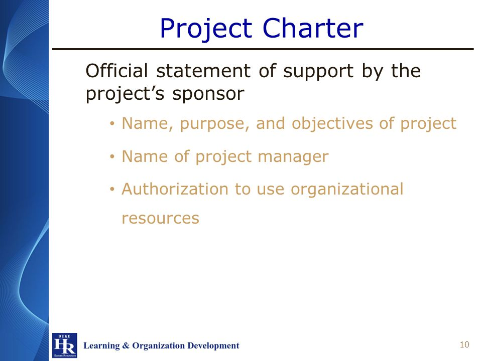 Project Charter Official statement of support by the projects sponsor Name, purpose, and objectives of project Name of project manager Authorization to use organizational resources 10