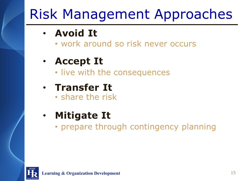 Risk Management Approaches Avoid It work around so risk never occurs Accept It live with the consequences Transfer It share the risk Mitigate It prepare through contingency planning 15