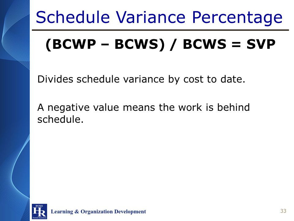 Schedule Variance Percentage (BCWP – BCWS) / BCWS = SVP Divides schedule variance by cost to date. A negative value means the work is behind schedule.