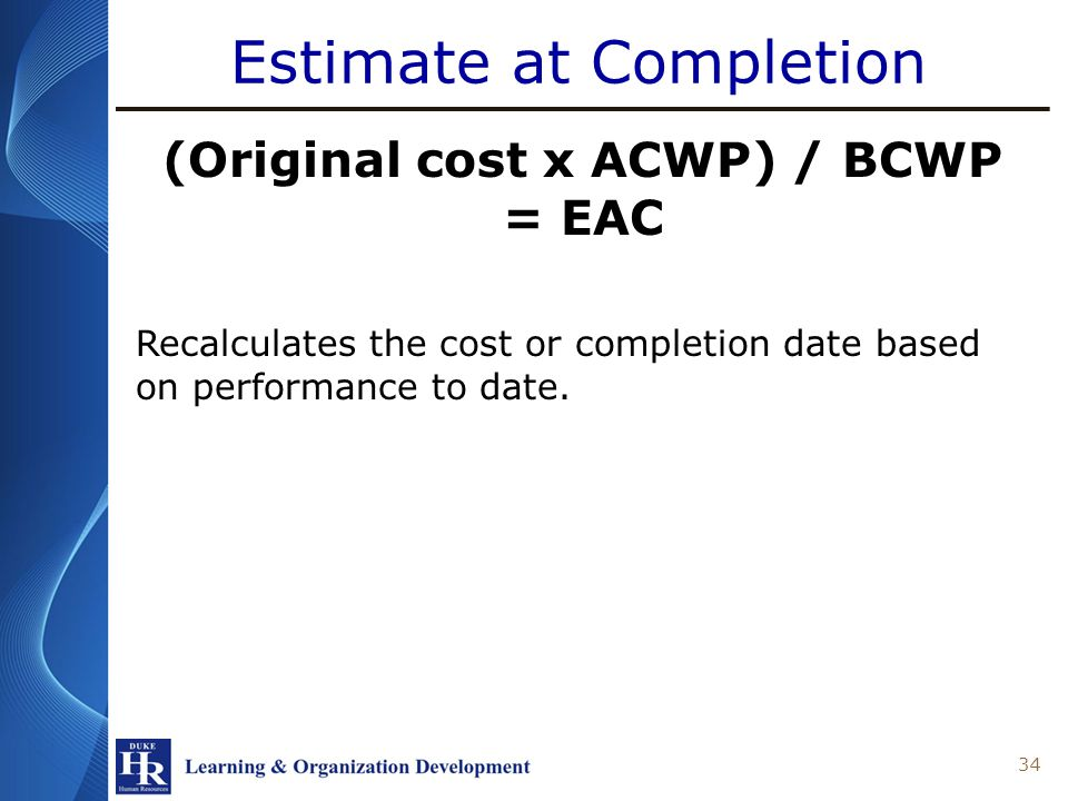 Estimate at Completion (Original cost x ACWP) / BCWP = EAC Recalculates the cost or completion date based on performance to date.