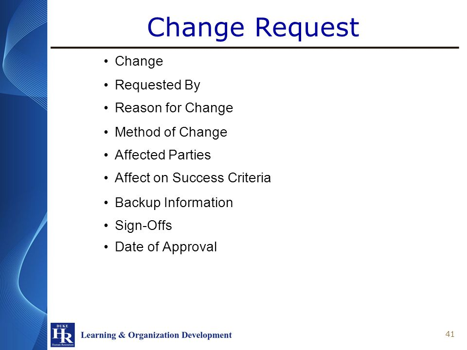 Change Request Change Requested By Reason for Change Method of Change Affected Parties Affect on Success Criteria Backup Information Sign-Offs Date of Approval 41
