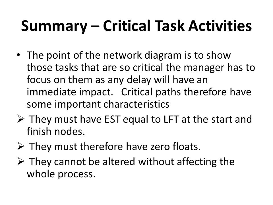 Summary – Critical Task Activities The point of the network diagram is to show those tasks that are so critical the manager has to focus on them as an