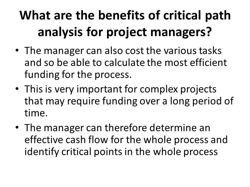 What are the benefits of critical path analysis for project managers? The manager can also cost the various tasks and so be able to calculate the most