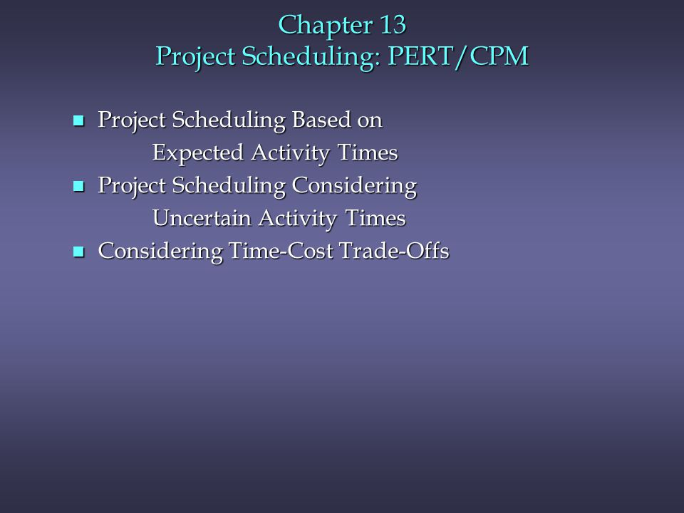 Chapter 13 Project Scheduling: PERT/CPM n Project Scheduling Based on Expected Activity Times Expected Activity Times n Project Scheduling Considering