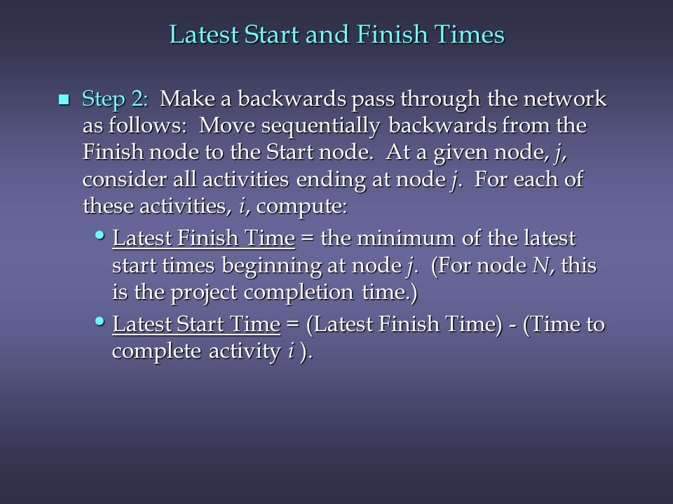 Latest Start and Finish Times n Step 2: Make a backwards pass through the network as follows: Move sequentially backwards from the Finish node to the