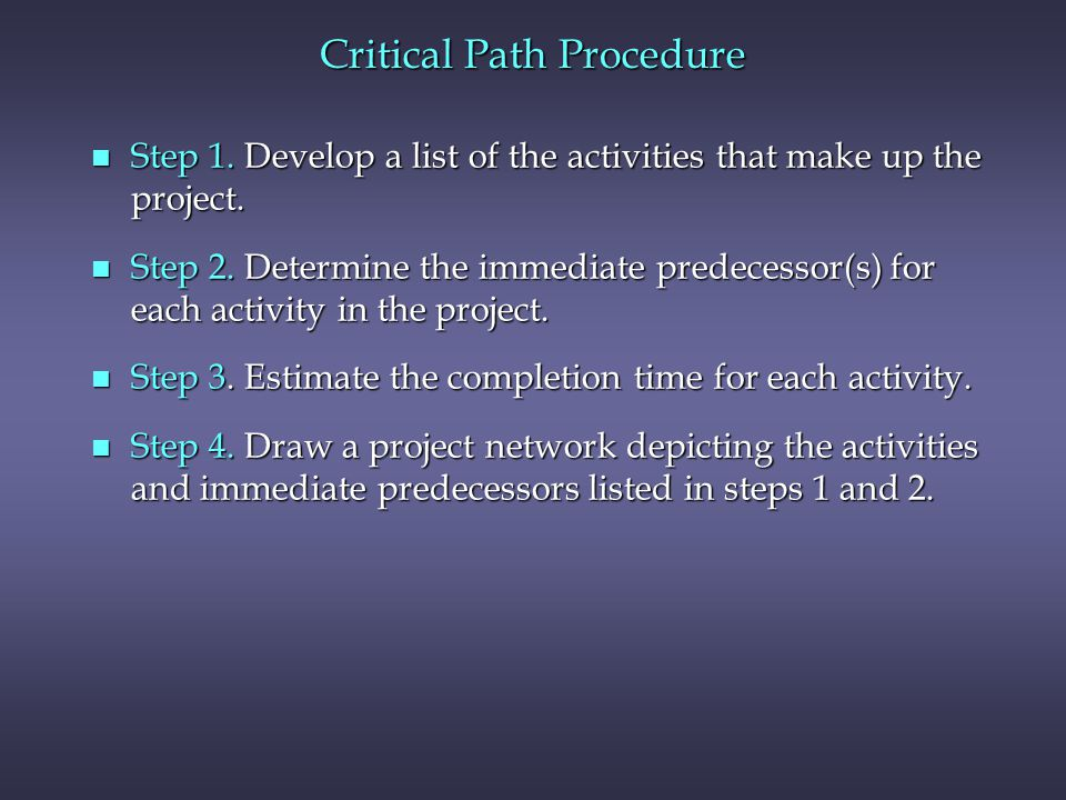 Critical Path Procedure n Step 1. Develop a list of the activities that make up the project. n Step 2. Determine the immediate predecessor(s) for each
