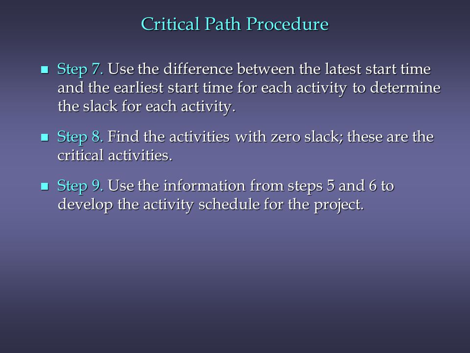 Critical Path Procedure n Step 7. Use the difference between the latest start time and the earliest start time for each activity to determine the slac