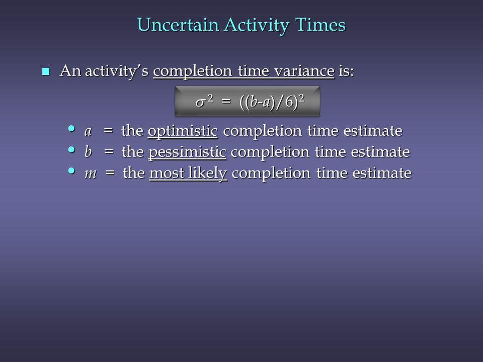 n An activitys completion time variance is: 2 = (( b - a )/6) 2 2 = (( b - a )/6) 2 a = the optimistic completion time estimate a = the optimistic com