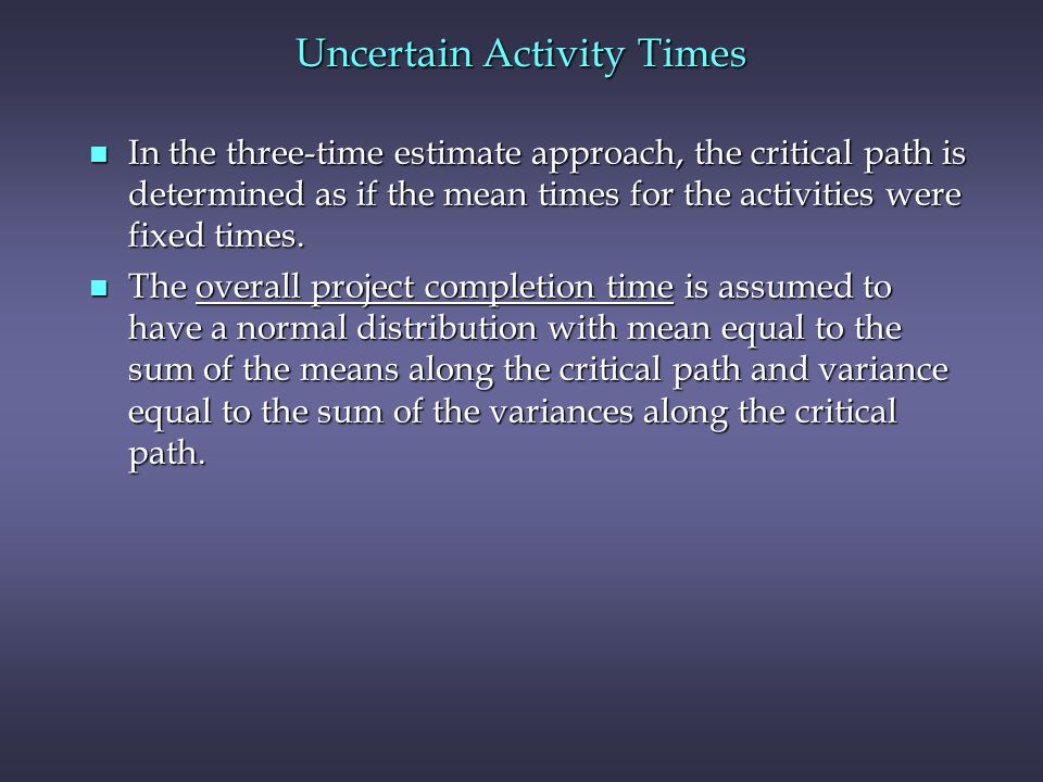 n In the three-time estimate approach, the critical path is determined as if the mean times for the activities were fixed times. n The overall project