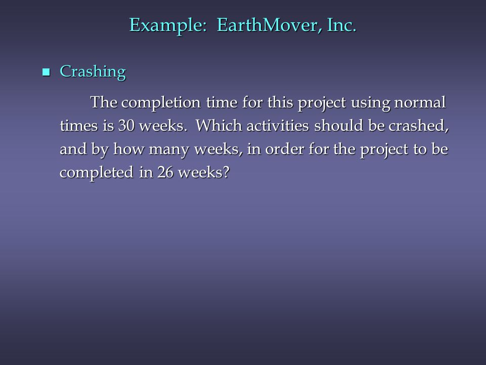 Example: EarthMover, Inc. n Crashing The completion time for this project using normal times is 30 weeks. Which activities should be crashed, and by h