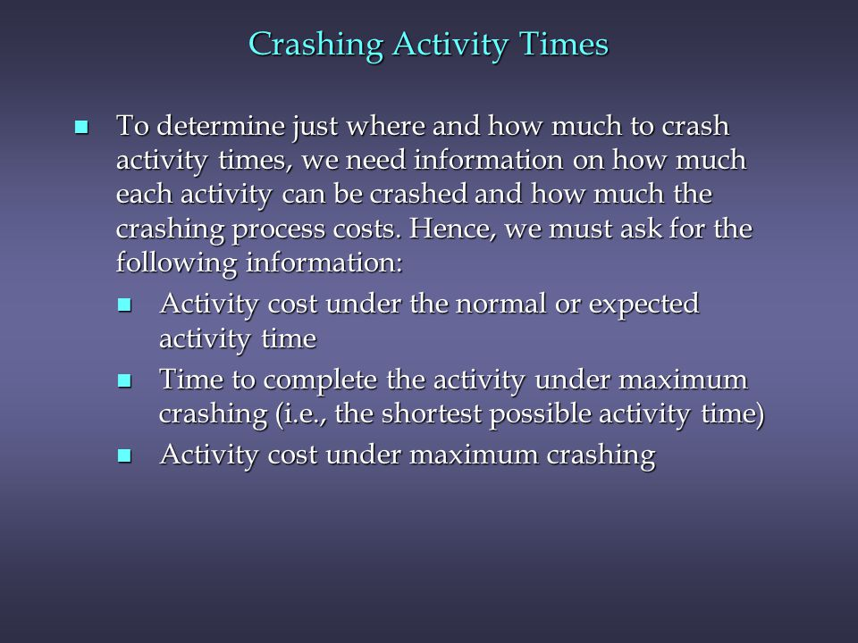 Crashing Activity Times n To determine just where and how much to crash activity times, we need information on how much each activity can be crashed a