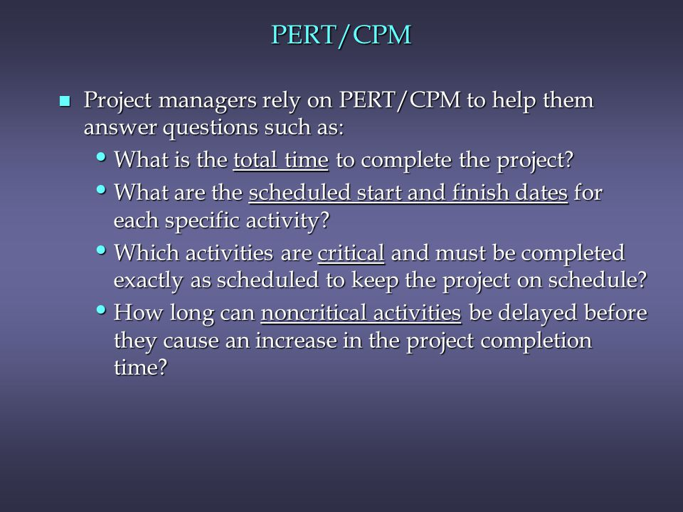 PERT/CPM n Project managers rely on PERT/CPM to help them answer questions such as: What is the total time to complete the project? What is the total