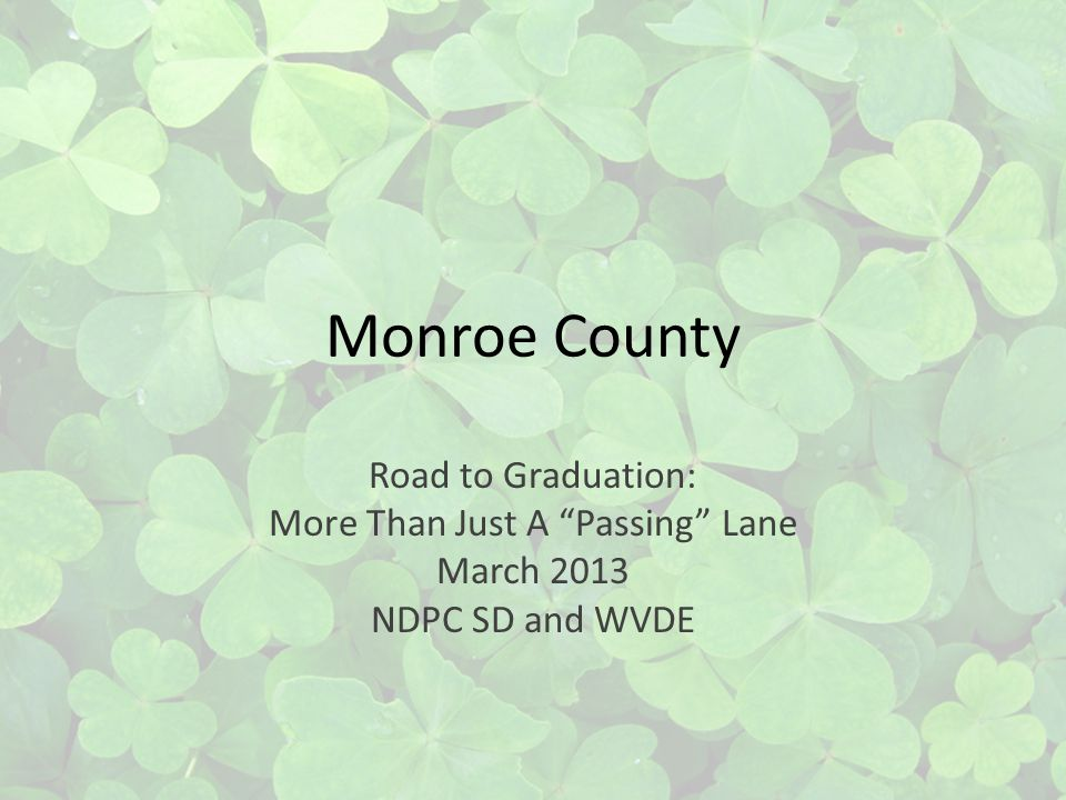 Monroe County Road to Graduation: More Than Just A Passing Lane March 2013 NDPC SD and WVDE