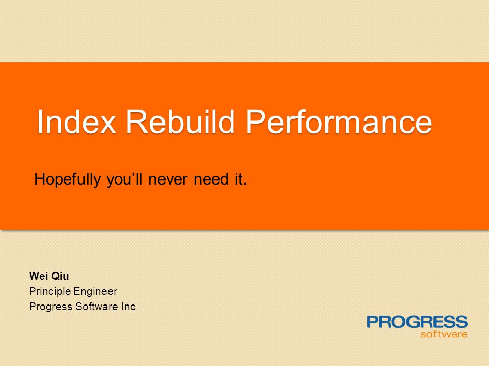 Index Rebuild Performance Hopefully youll never need it. Wei Qiu Principle Engineer Progress Software Inc