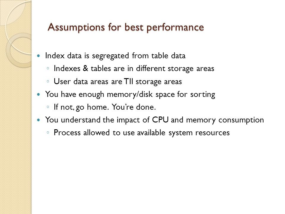 Assumptions for best performance Index data is segregated from table data Indexes & tables are in different storage areas User data areas are TII storage areas You have enough memory/disk space for sorting If not, go home.