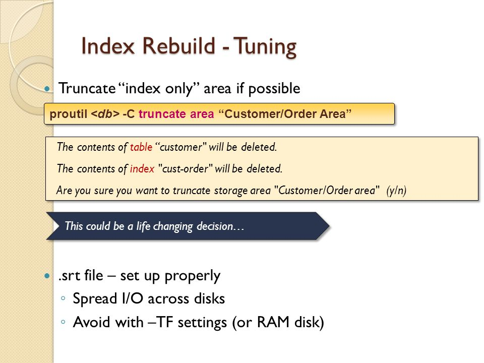 Index Rebuild - Tuning Truncate index only area if possible.srt file – set up properly Spread I/O across disks Avoid with –TF settings (or RAM disk) The contents of table customer will be deleted.
