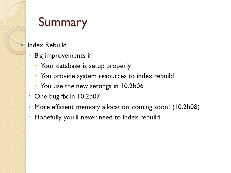 Summary Index Rebuild Big improvements if Your database is setup properly You provide system resources to index rebuild You use the new settings in 10.2b06 One bug fix in 10.2b07 More efficient memory allocation coming soon.