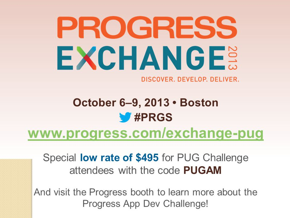 October 6–9, 2013 Boston #PRGS www.progress.com/exchange-pug Special low rate of $495 for PUG Challenge attendees with the code PUGAM And visit the Progress booth to learn more about the Progress App Dev Challenge!