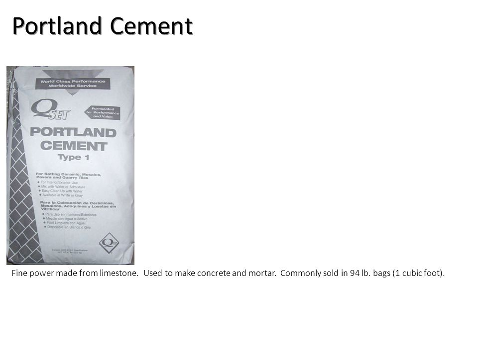 Portland Cement Fine power made from limestone. Used to make concrete and mortar.