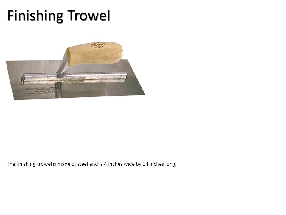Finishing Trowel The finishing trowel is made of steel and is 4 inches wide by 14 inches long.