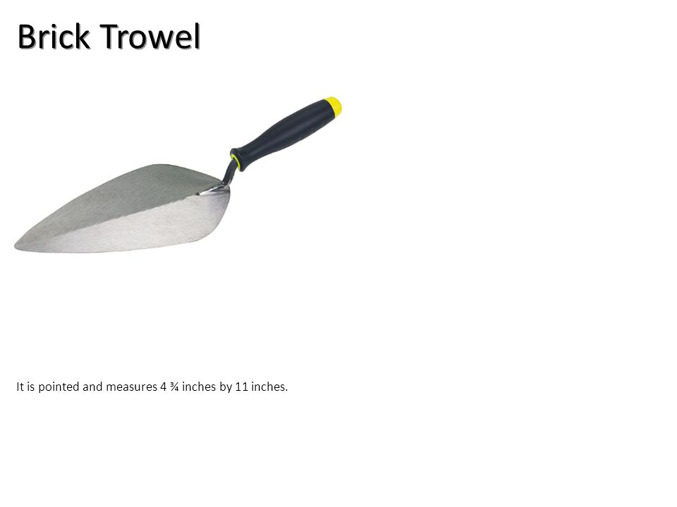 Brick Trowel It is pointed and measures 4 ¾ inches by 11 inches.