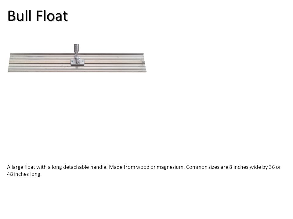 Hand Float It is 4 to 5 inches wide and 13 inches long. Floats are used for rough finishing.