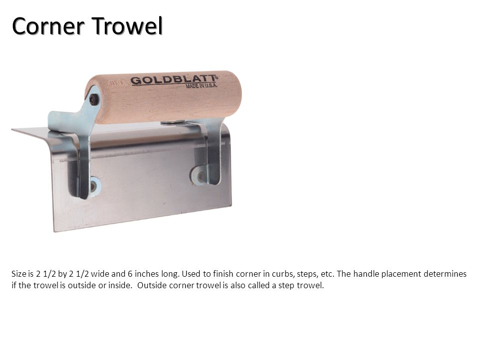 Corner Trowel Size is 2 1/2 by 2 1/2 wide and 6 inches long.