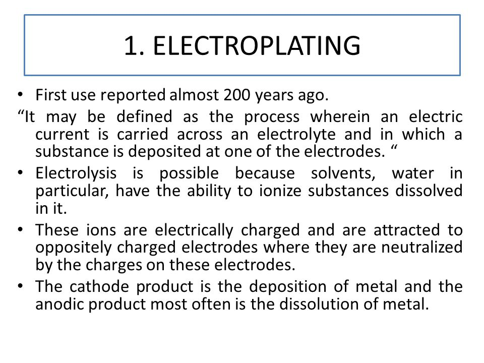 1. ELECTROPLATING First use reported almost 200 years ago. It may be defined as the process wherein an electric current is carried across an electroly