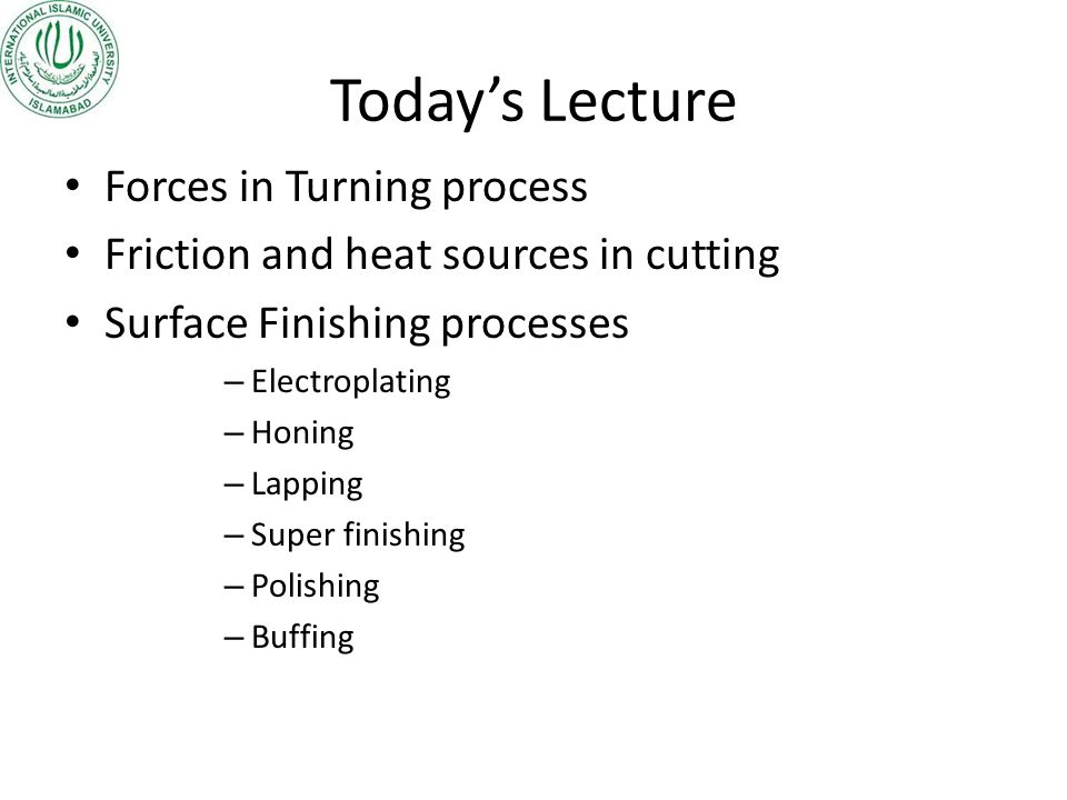 Todays Lecture Forces in Turning process Friction and heat sources in cutting Surface Finishing processes – Electroplating – Honing – Lapping – Super