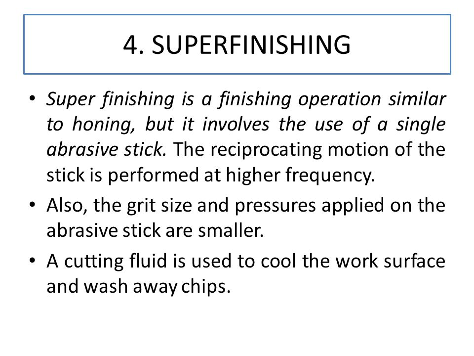 4. SUPERFINISHING Super finishing is a finishing operation similar to honing, but it involves the use of a single abrasive stick. The reciprocating mo
