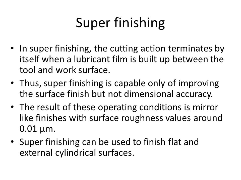 Super finishing In super finishing, the cutting action terminates by itself when a lubricant film is built up between the tool and work surface. Thus,
