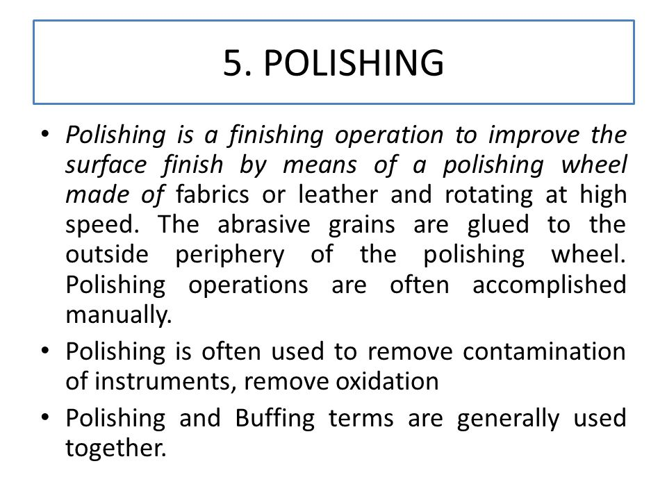 5. POLISHING Polishing is a finishing operation to improve the surface finish by means of a polishing wheel made of fabrics or leather and rotating at