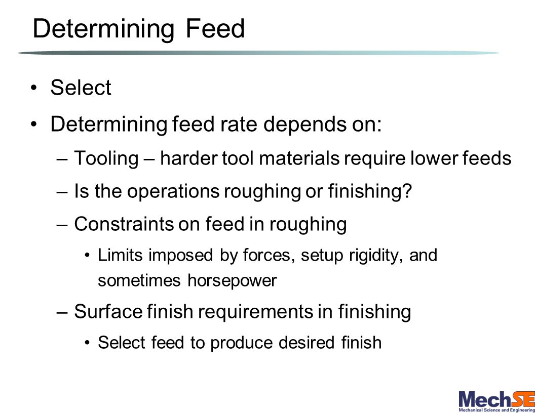 Determining Feed Select Determining feed rate depends on: –Tooling – harder tool materials require lower feeds –Is the operations roughing or finishin