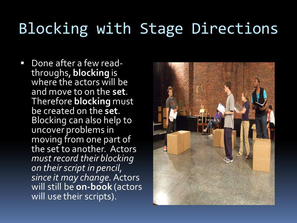 Blocking with Stage Directions Done after a few read- throughs, blocking is where the actors will be and move to on the set.