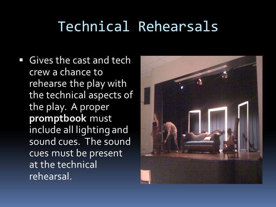 Technical Rehearsals Gives the cast and tech crew a chance to rehearse the play with the technical aspects of the play.