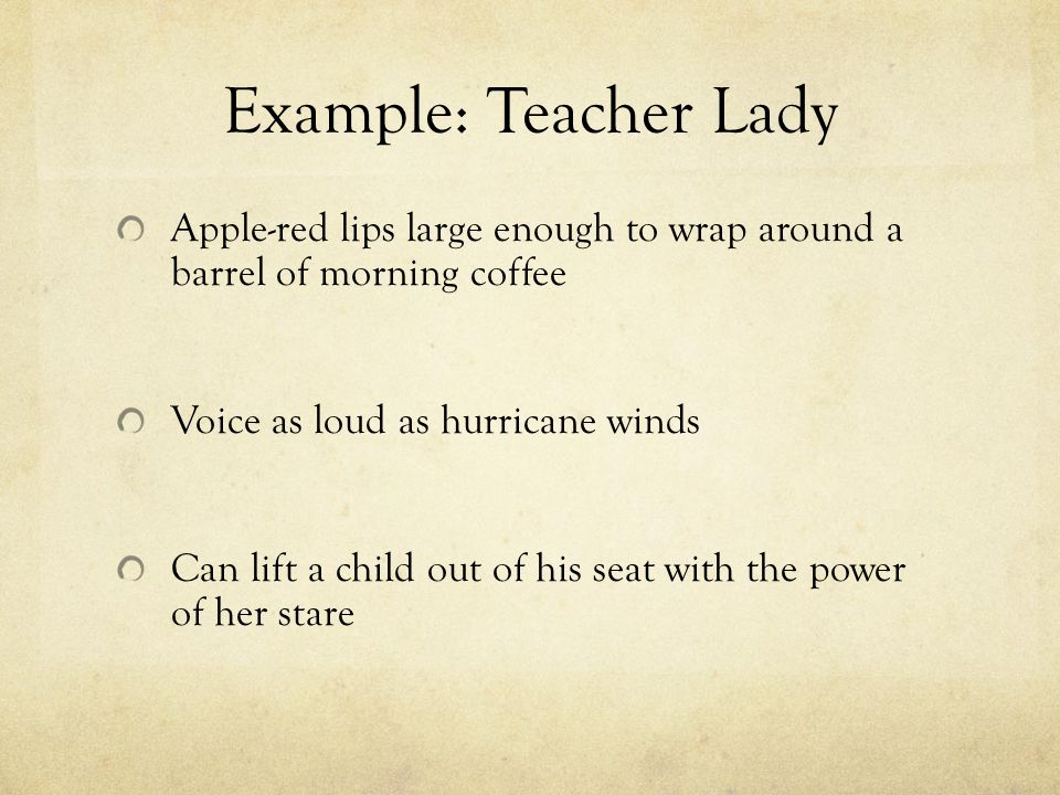 Example: Teacher Lady Apple-red lips large enough to wrap around a barrel of morning coffee Voice as loud as hurricane winds Can lift a child out of h
