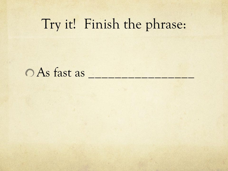 Try it! Finish the phrase: As fast as ________________