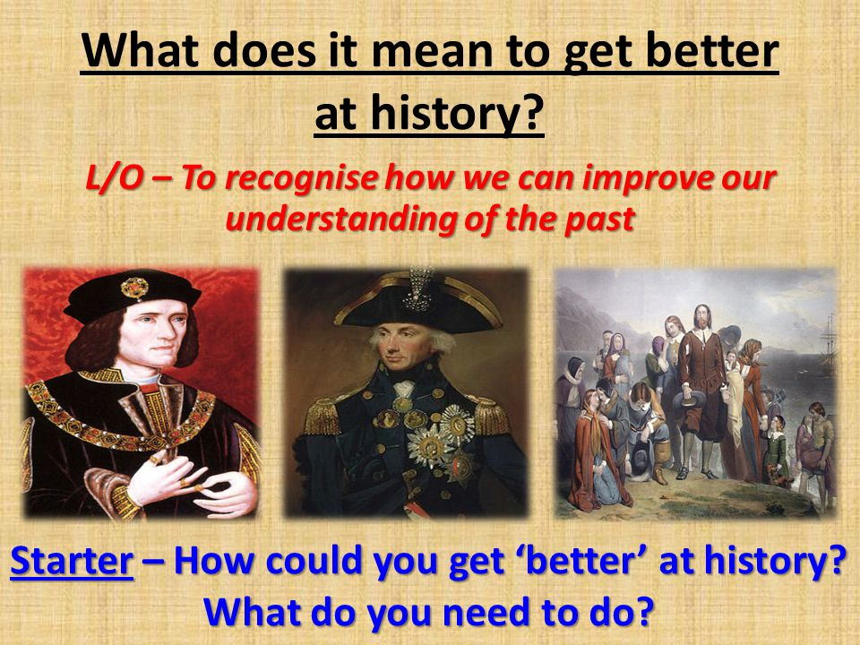 What does it mean to get better at history? L/O – To recognise how we can improve our understanding of the past Starter – How could you get better at