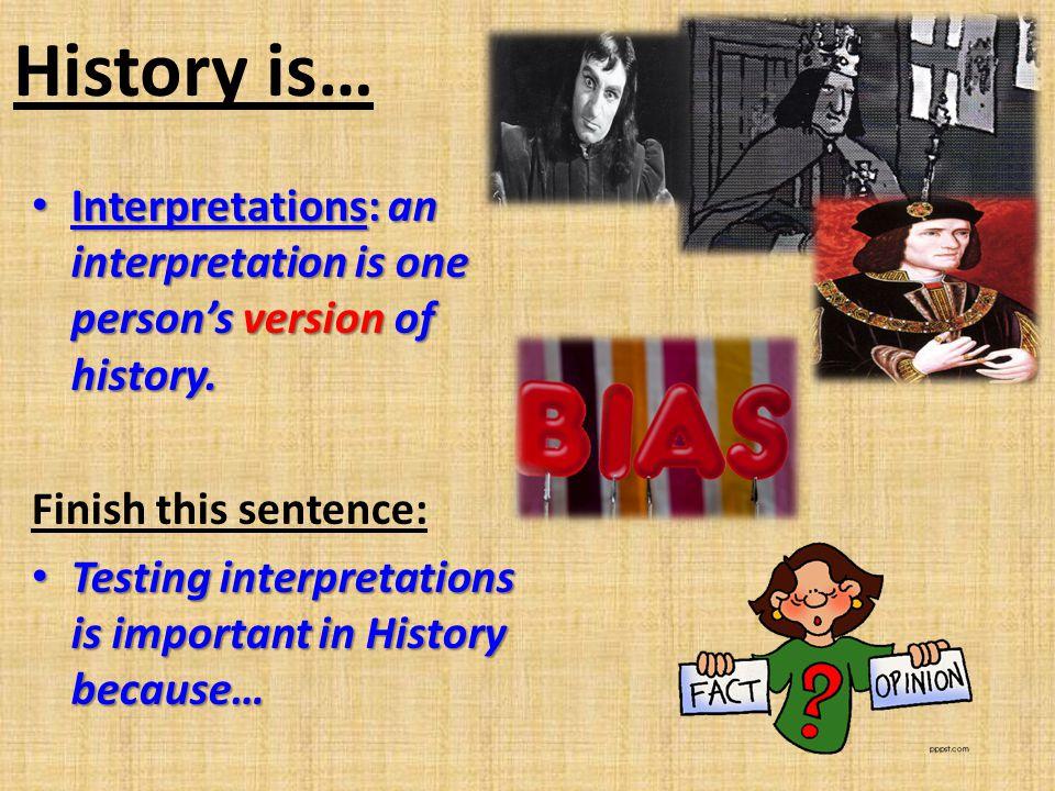 History is… Interpretations: an interpretation is one persons version of history. Interpretations: an interpretation is one persons version of history