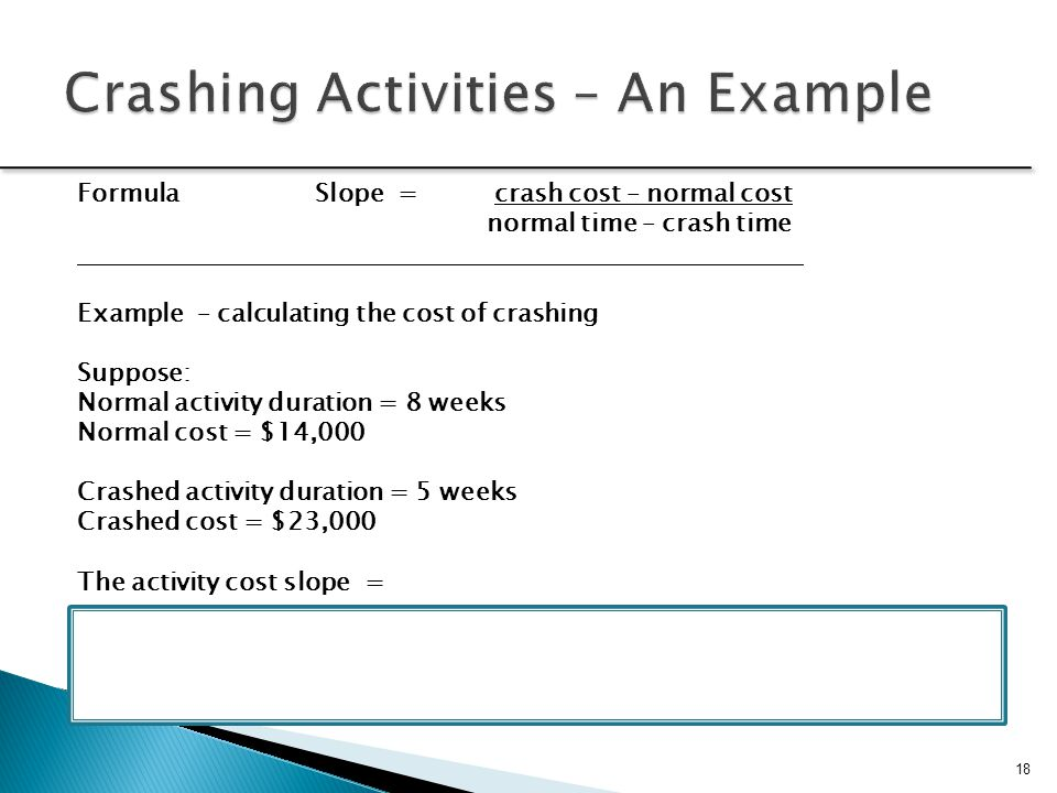 Determine activity fixed and variable costs The crash point is the fully expedited activity Optimize time-cost tradeoffs Shorten activities on the critical path Cease crashing when the target completion time is reached the crash cost exceeds the penalty cost 19