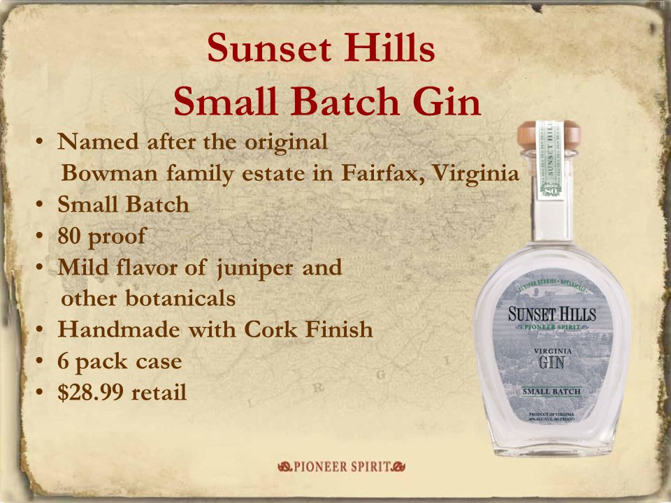 Sunset Hills Small Batch Gin Named after the original Bowman family estate in Fairfax, Virginia Small Batch 80 proof Mild flavor of juniper and other