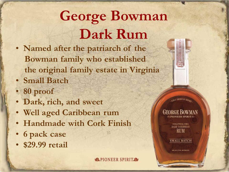 George Bowman Dark Rum Named after the patriarch of the Bowman family who established the original family estate in Virginia Small Batch 80 proof Dark