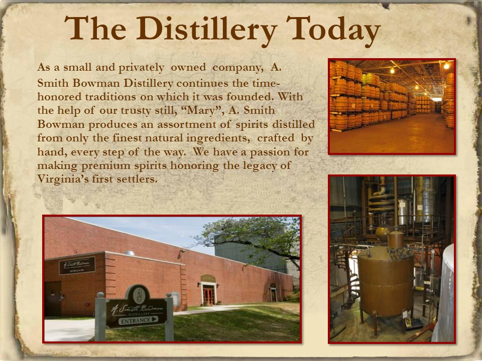 As a small and privately owned company, A. Smith Bowman Distillery continues the time- honored traditions on which it was founded. With the help of ou