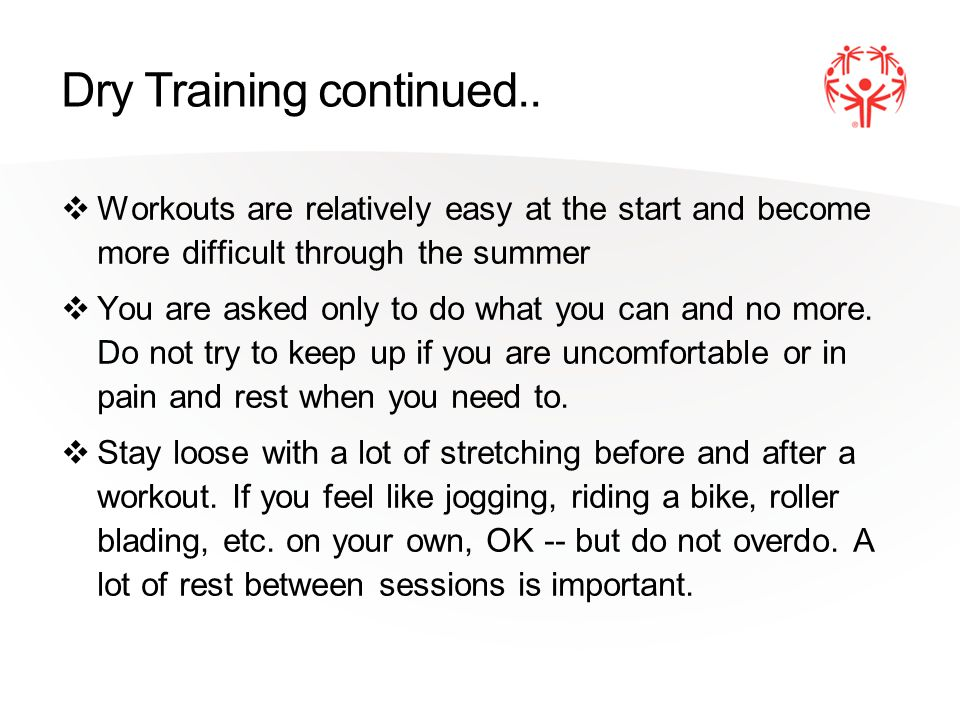 Dry Training continued.. Workouts are relatively easy at the start and become more difficult through the summer You are asked only to do what you can