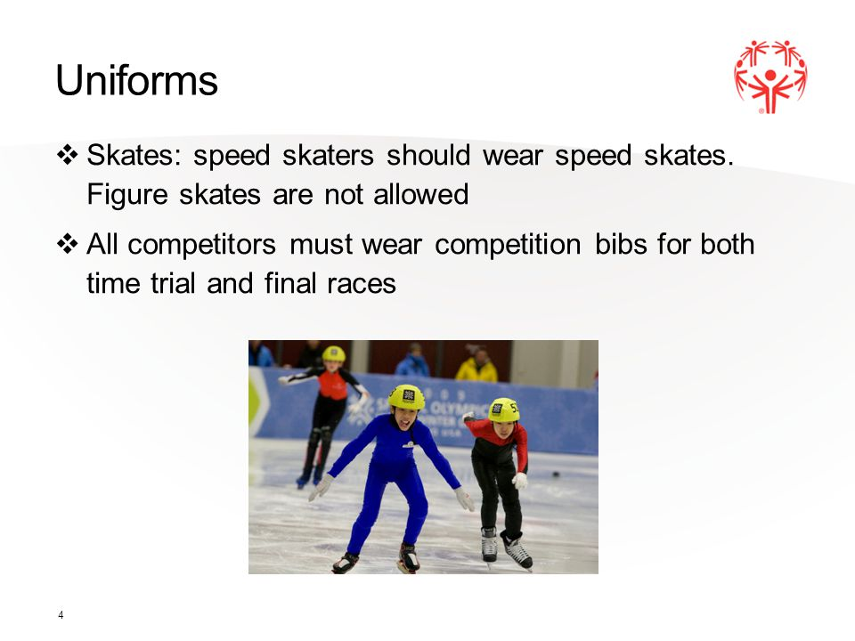 Uniforms Skates: speed skaters should wear speed skates. Figure skates are not allowed All competitors must wear competition bibs for both time trial