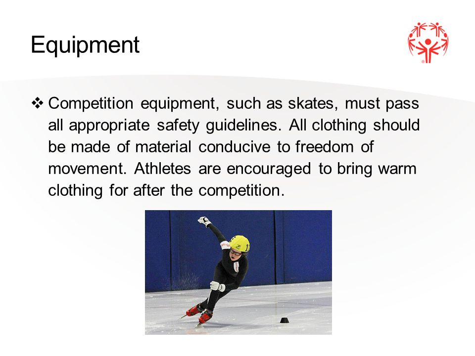 Equipment Competition equipment, such as skates, must pass all appropriate safety guidelines.